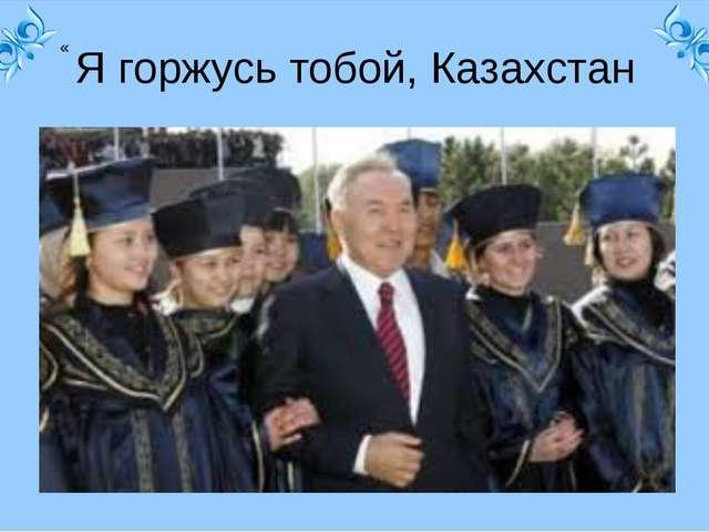 « Я горжусь тобой, Казахстан