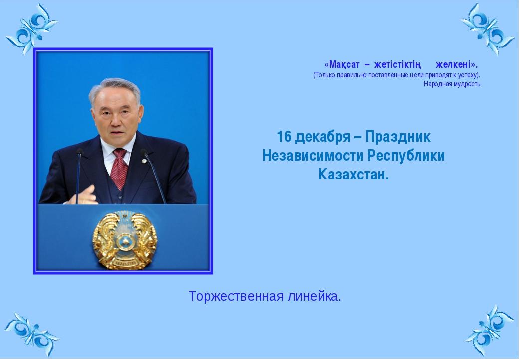 16 декабря – Праздник Независимости Республики Казахстан. «Мақсат – жетiстiкт...