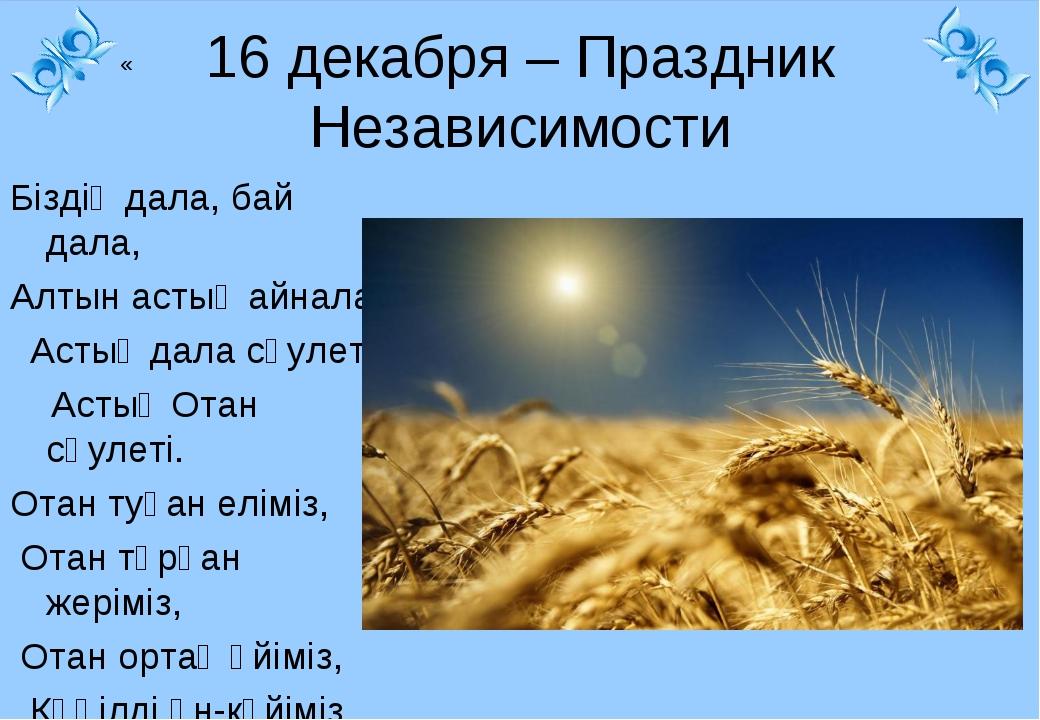 « 16 декабря – Праздник Независимости Біздің дала, бай дала, Алтын астық айн...
