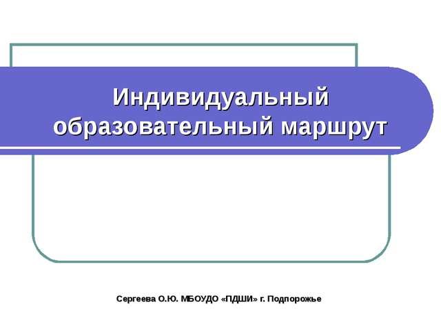 Индивидуальный образовательный маршрут Сергеева О.Ю. МБОУДО «ПДШИ» г. Подпоро...