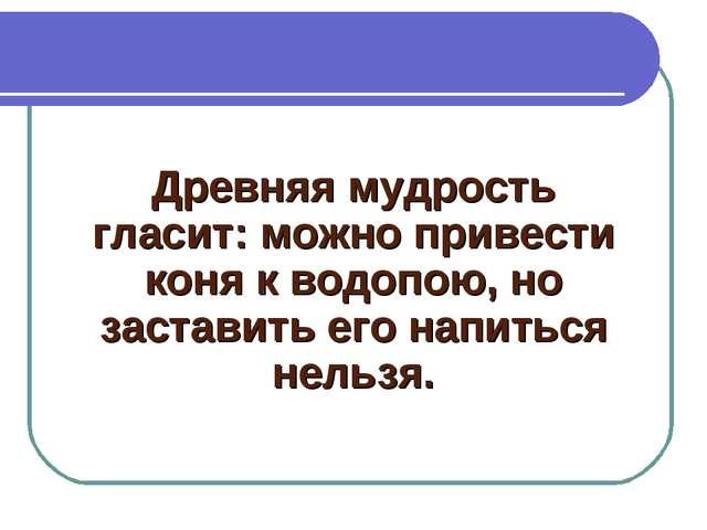 Древняя мудрость гласит: можно привести коня к водопою, но заставить его напи...