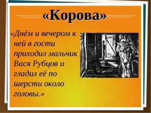 «Корова» «Днём и вечером к ней в гости приходил мальчик Вася Рубцов и гладил