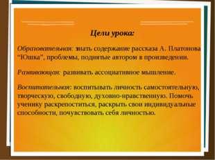 """Цели урока: Образовательная: знать содержание рассказа А. Платонова """"Юшка"""","""