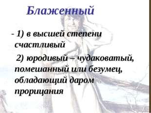 Блаженный - 1) в высшей степени счастливый 2) юродивый – чудаковатый, помешан