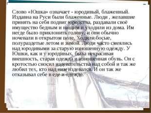 Слово «Юшка» означает - юродивый, блаженный. Издавна на Руси были блаженные.