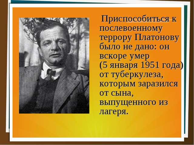 Приспособиться к послевоенному террору Платонову было не дано: он вскоре умер...