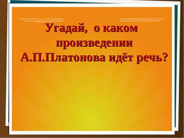 Угадай, о каком произведении А.П.Платонова идёт речь?