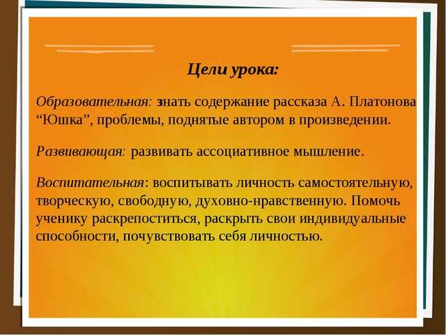 """Цели урока: Образовательная: знать содержание рассказа А. Платонова """"Юшка"""",..."""