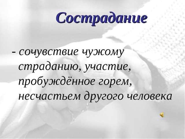 - сочувствие чужому страданию, участие, пробуждённое горем, несчастьем другог...