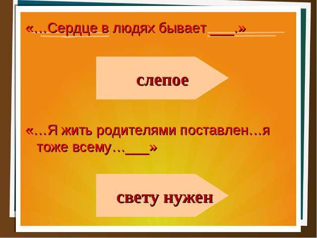 «…Сердце в людях бывает ___.» «…Я жить родителями поставлен…я тоже всему…___»...