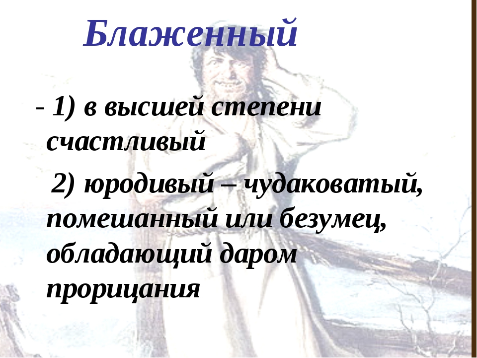 Блаженный - 1) в высшей степени счастливый 2) юродивый – чудаковатый, помешан...
