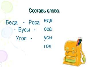 Составь слово. Беда - Роса - Бусы - Угол - еда оса усы гол