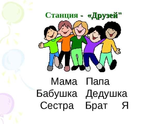 "Станция - «Друзей"" Мама Папа Бабушка Дедушка Сестра Брат Я"