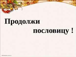 Продолжи пословицу !