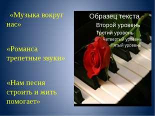 «Музыка вокруг нас» «Романса трепетные звуки» «Нам песня строить и жить помо