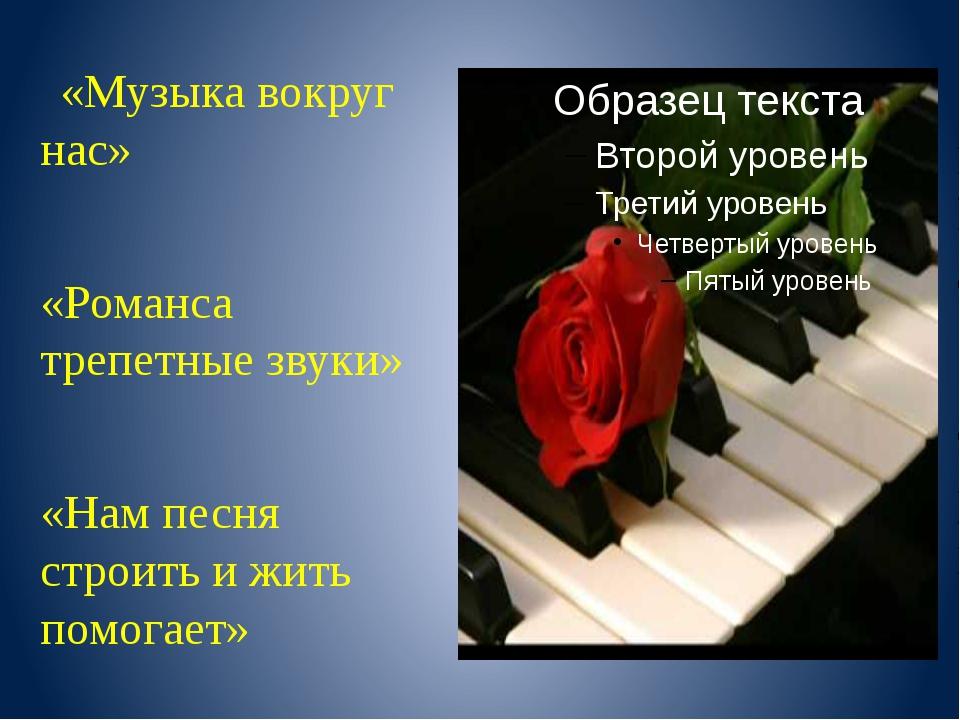 «Музыка вокруг нас» «Романса трепетные звуки» «Нам песня строить и жить помо...
