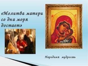Народная мудрость «Молитва матери со дна моря достает»