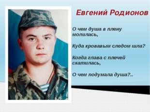 Евгений Родионов О чем душа в плену молилась, Куда кровавым следом шла? Когда