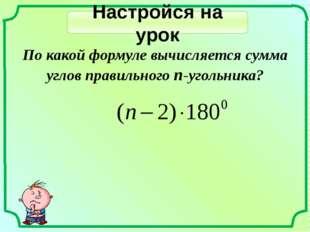 Настройся на урок По какой формуле вычисляется сумма углов правильного n-угол