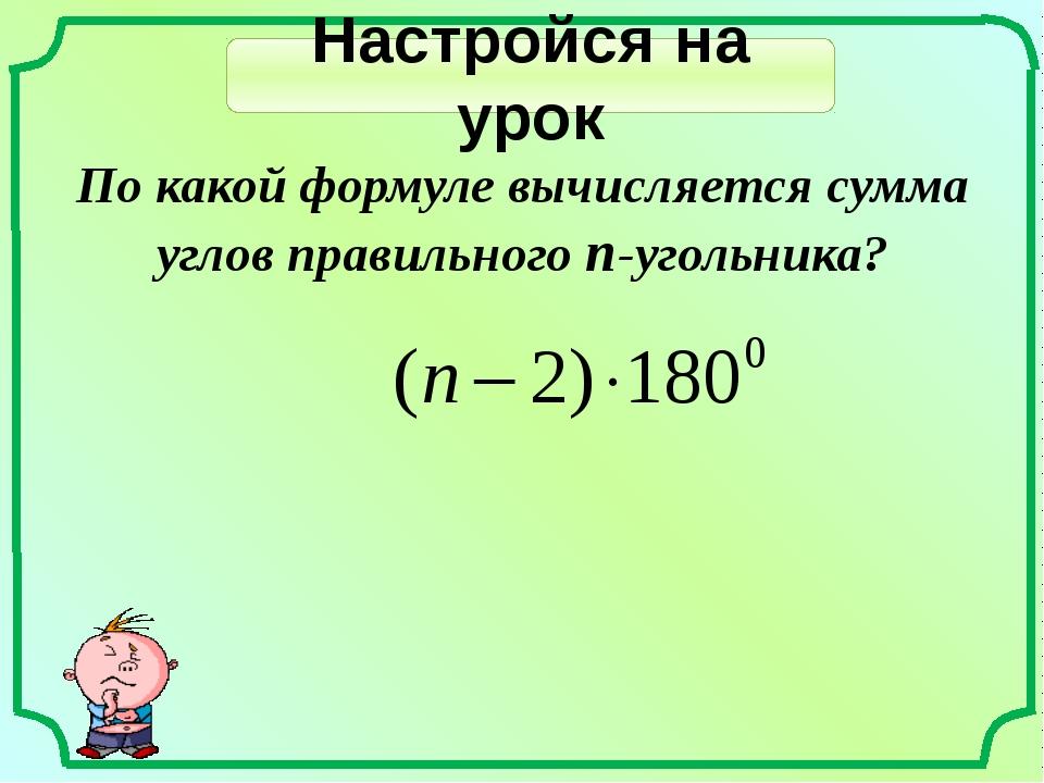 Настройся на урок По какой формуле вычисляется сумма углов правильного n-угол...