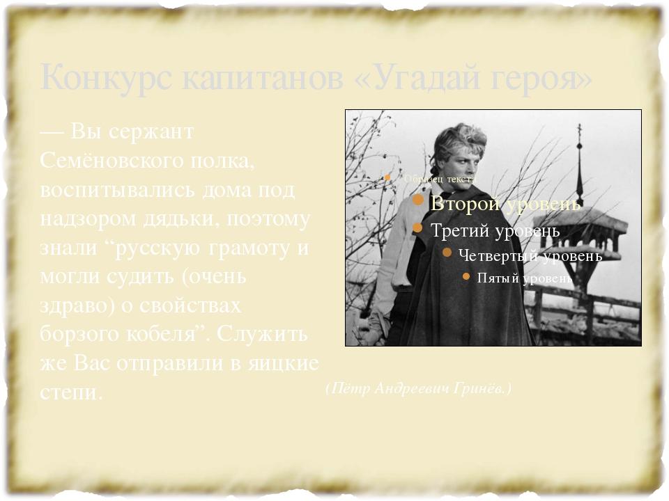 Конкурс капитанов «Угадай героя» —Вы сержант Семёновского полка, воспи...