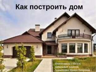 Как построить дом Подготовила учитель начальных классов Алексеенко Ирина Петр