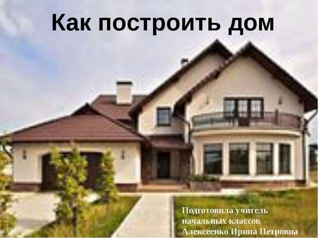 Как построить дом Подготовила учитель начальных классов Алексеенко Ирина Петр...