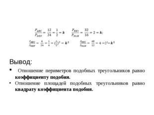 Вывод: Отношение периметров подобных треугольников равно коэффициенту подоби