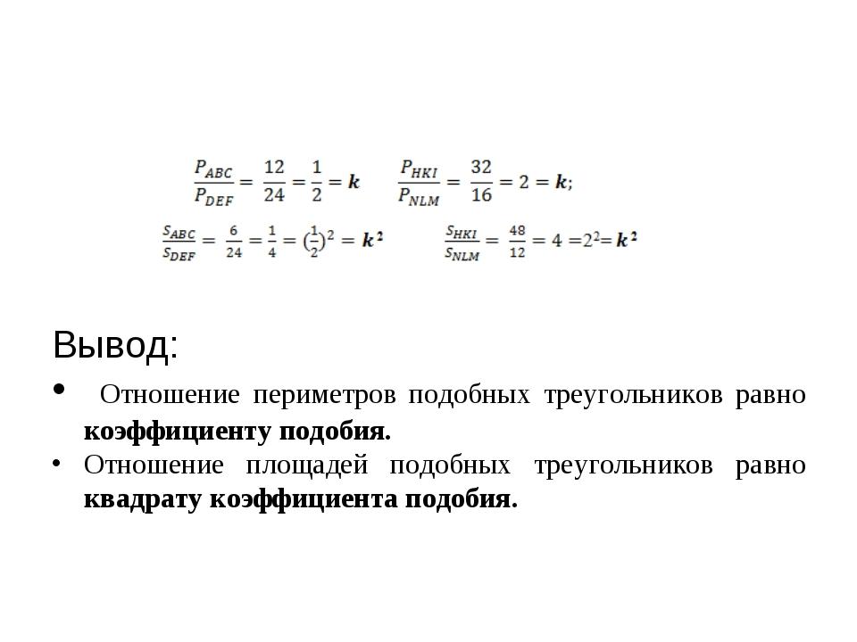 Вывод: Отношение периметров подобных треугольников равно коэффициенту подоби...