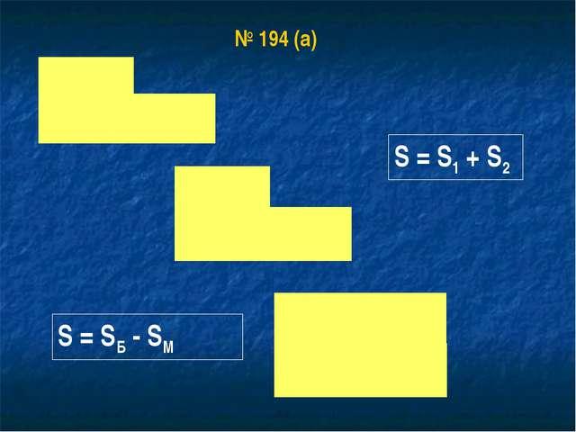 № 194 (а) S = S1 + S2 S = SБ - SМ