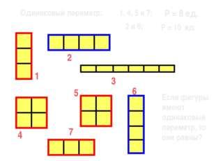1 7 6 5 3 2 4 Одинаковый периметр: 1, 4, 5 и 7; 2 и 6; Р = 8 ед. Р = 10 ед. Е