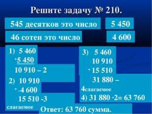 Решите задачу № 210. 545 десятков это число 1) 5 460 +5 450 46 сотен это числ