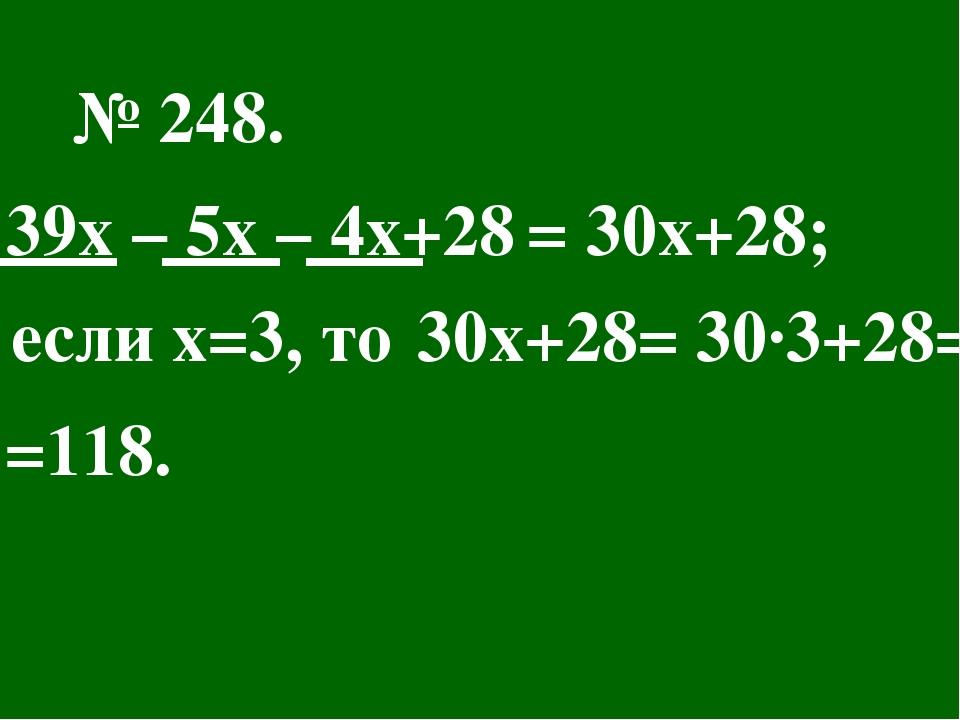 № 248. 39х – 5х – 4х+28 = 30х+28; если х=3, то 30х+28= 30∙3+28= =118.