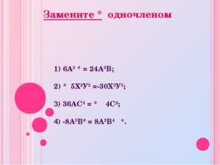 1) 6А2 * = 24А3В; 2) * 5Х2У3 =-30Х3У5; 3) 36АС3 = * 4С2; 4) -8А5В6 = 8А2В4 *.