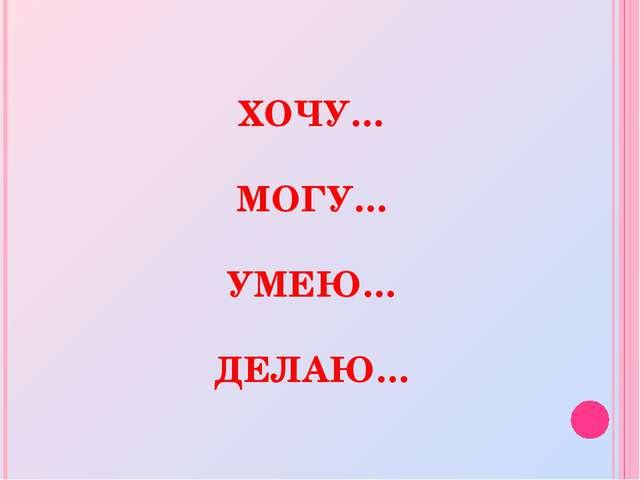 ХОЧУ… МОГУ… УМЕЮ… ДЕЛАЮ…