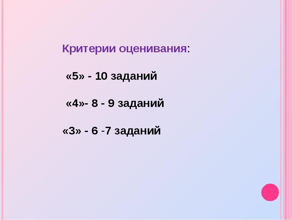 Критерии оценивания: «5» - 10 заданий «4»- 8 - 9 заданий «3» - 6 -7 заданий