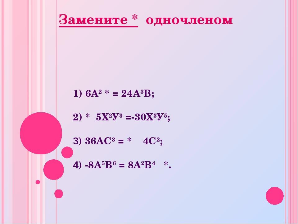 1) 6А2 * = 24А3В; 2) * 5Х2У3 =-30Х3У5; 3) 36АС3 = * 4С2; 4) -8А5В6 = 8А2В4 *....