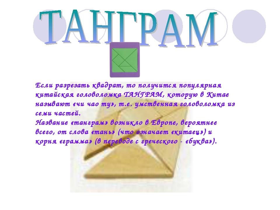 Если разрезать квадрат, то получится популярная китайская головоломка ТАНГРАМ...