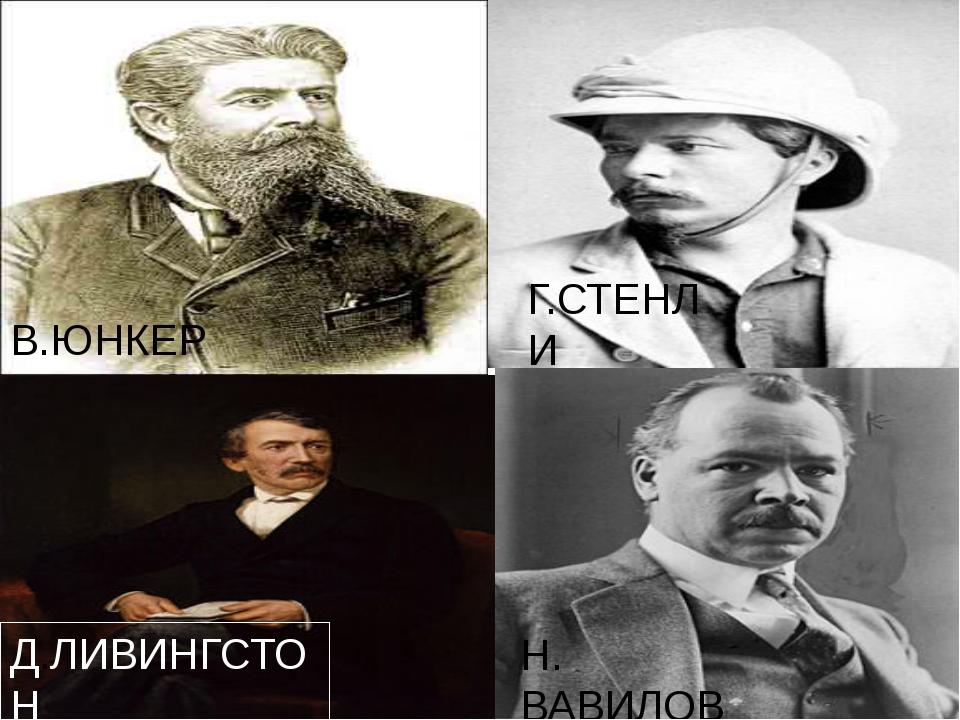 Г.СТЕНЛИ В.ЮНКЕР Д.ЛИВИНГСТОН Н. ВАВИЛОВ