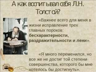 А как воспитывал себя Л.Н. Толстой? «Важнее всего для меня в жизни исправлен
