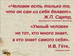 «Человек есть только то, что он сам из себя делает». Ж.П. Сартр, французский
