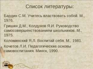 Список литературы: Бардин С.М. Учитесь властвовать собой. М., 1976. Гришин Д.