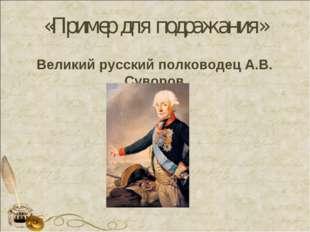 «Пример для подражания» Великий русский полководец А.В. Суворов