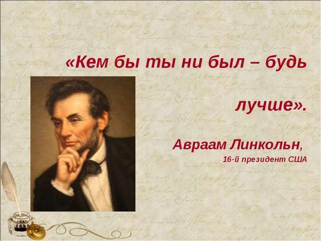 «Кем бы ты ни был – будь лучше». Авраам Линкольн, 16-й президент США
