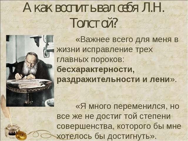 А как воспитывал себя Л.Н. Толстой? «Важнее всего для меня в жизни исправлен...