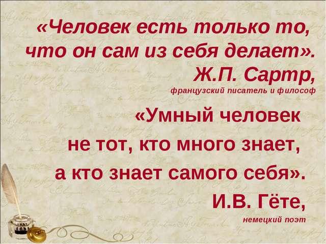 «Человек есть только то, что он сам из себя делает». Ж.П. Сартр, французский...