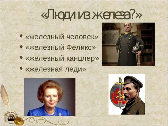 «Люди из железа?» «железный человек» «железный Феликс» «железный канцлер» «же...