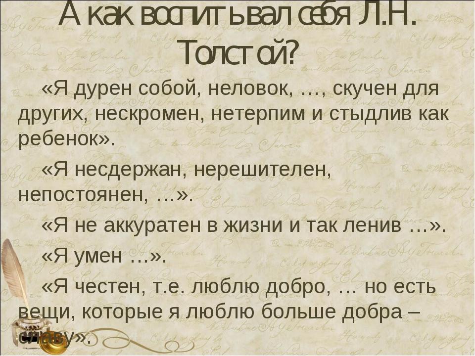 А как воспитывал себя Л.Н. Толстой? «Я дурен собой, неловок, …, скучен для др...