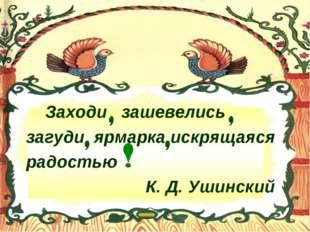Заходи зашевелись загуди ярмарка искрящаяся радостью  К. Д. Ушинский