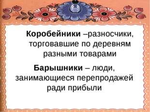 Коробейники –разносчики, торговавшие по деревням разными товарами Барышники –